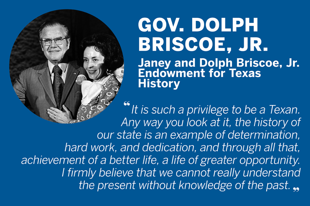 "Quote from Governor Dolph Briscoe, Jr., who established the Janey and Dolph Briscoe, Jr. Endowment for Texas History. ""It is such a privilege to be a Texan. Any way you look at it, the history of our state is an example of determination, hard work, and dedication, and through all that, achievement of a better life, a life of greater opportunity. I firmly believe that we cannot really understand the present without knowledge of the past."""