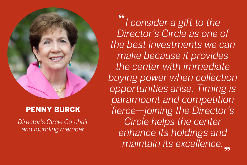 "Quote from Penny Burck, Director's Circle Co-chair and founding member. ""I consider a gift to the Director's Circle as one of the best investments we can make because it provides the center with immediate buying power when collection opportunities arise. Timing is paramount and competition fierce—joining the Director's Circle helps the center enhance its holdings and maintain its excellence."""