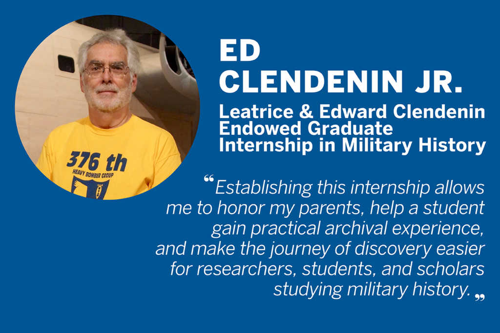 "Quote from Ed Clendenin Jr., who established the Leatrice and Edward Clendenin Endowed Graduate Internship in Military History. ""Establishing this internship allows me to honor my parents, help a student gain practical archival experience, and make the journey of discovery easier for researchers, students, and scholars studying military history."""
