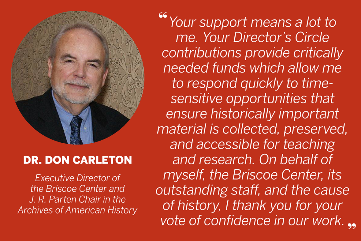 """Your support means a lot to me. Your Director's Circle contributions provide critically needed funds, which allow me to respond quickly to time-sensitive opportunities that ensure historically important material is collected, preserved, and accessible for teaching and research. On behalf of myself, the Briscoe Center, its outstanding staff, and the cause of history, I thank you for your vote of confidence in our work."" —Dr. Don Carleton, Executive Director of the Briscoe Center and J. R. Parten Chair in the Archives of American History"