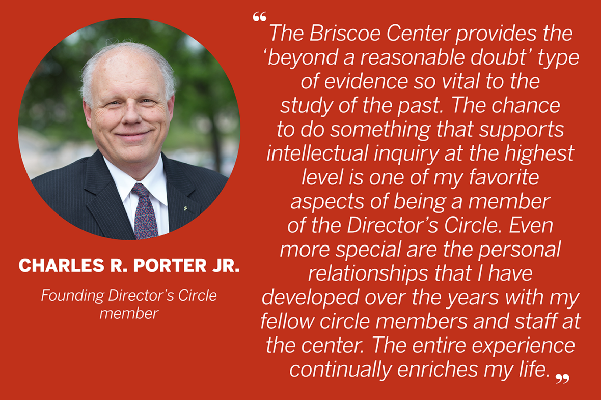 "Quote by Charles R. Porter Jr., Founding Director's Circle member. ""The Briscoe Center provides the 'beyond a reasonable doubt' type of evidence so vital to the study of the past. The chance to do something that supports intellectual inquiry at the highest level is one of my favorite aspects of being a member of the Director's Circle. Even more special are the personal relationships that I have developed over the years with my fellow circle members and staff at the center. The entire experience continually enriches my life."""