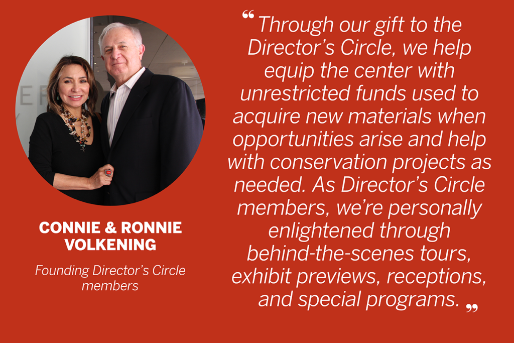 "Quote by Connie and Ronnie Volkening, Founding Director's Circle members. ""Through our gift to the Director's Circle, we help equip the center with unrestricted funds used to acquire new materials when opportunities arise and help with conservation projects as needed. As Director's Circle members, we're personally enlightened through behind-the-scenes tours, exhibit previews, receptions, and special programs."""