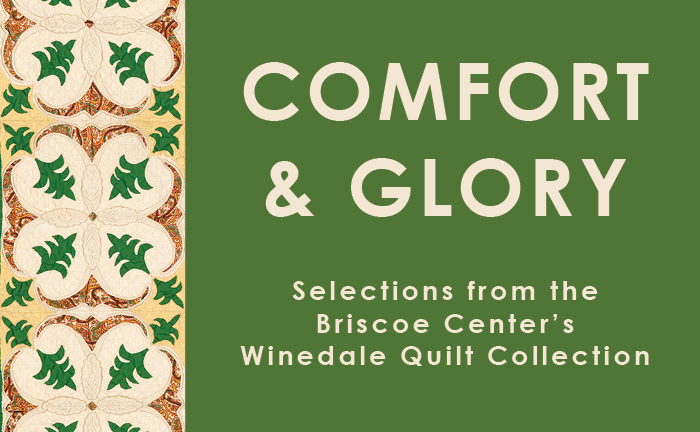 Comfort and Glory: Selections from the Briscoe Center's Winedale Quilt Collection
